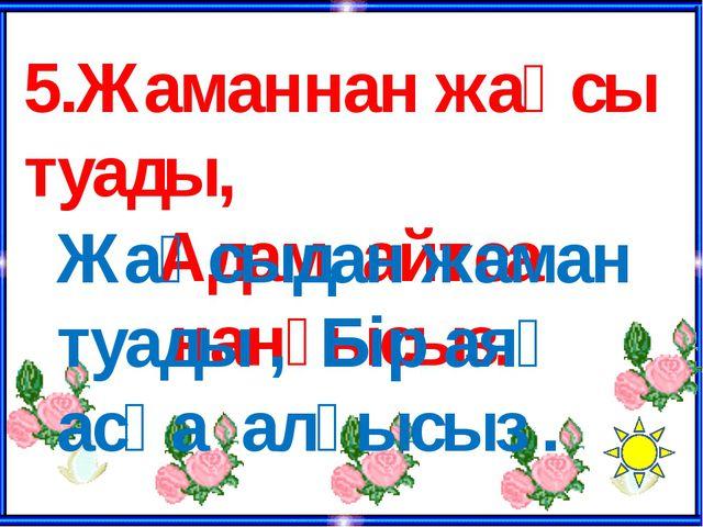 1. Әдепті бала - ата –анасын мақтатар, Әдепсіз бала – ата- анасын қақсатар.