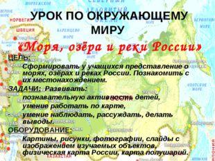 УРОК ПО ОКРУЖАЮЩЕМУ МИРУ «Моря, озёра и реки России» ЦЕЛЬ: Сформировать у уча