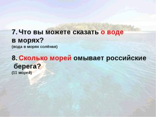 7. Что вы можете сказать о воде в морях? (вода в морях солёная) 8. Сколько мо