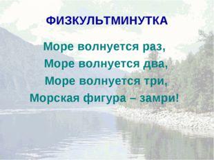 ФИЗКУЛЬТМИНУТКА Море волнуется раз, Море волнуется два, Море волнуется три, М