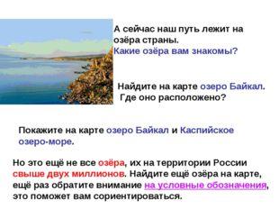 А сейчас наш путь лежит на озёра страны. Какие озёра вам знакомы? Найдите на
