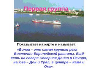Первая группа Показывает на карте и называет: «Волга – это самая крупная река