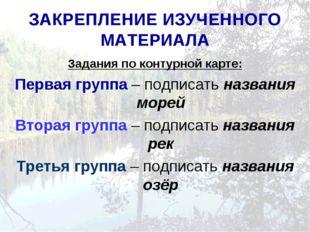 ЗАКРЕПЛЕНИЕ ИЗУЧЕННОГО МАТЕРИАЛА Задания по контурной карте: Первая группа –