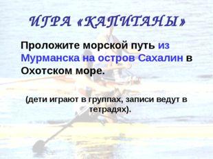 ИГРА «КАПИТАНЫ» Проложите морской путь из Мурманска на остров Сахалин в Охотс