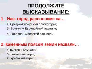 ПРОДОЛЖИТЕ ВЫСКАЗЫВАНИЕ: Наш город расположен на… а) Средне-Сибирском плоског
