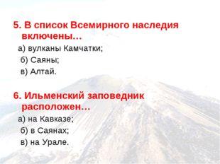 5. В список Всемирного наследия включены… а) вулканы Камчатки; б) Саяны; в) А