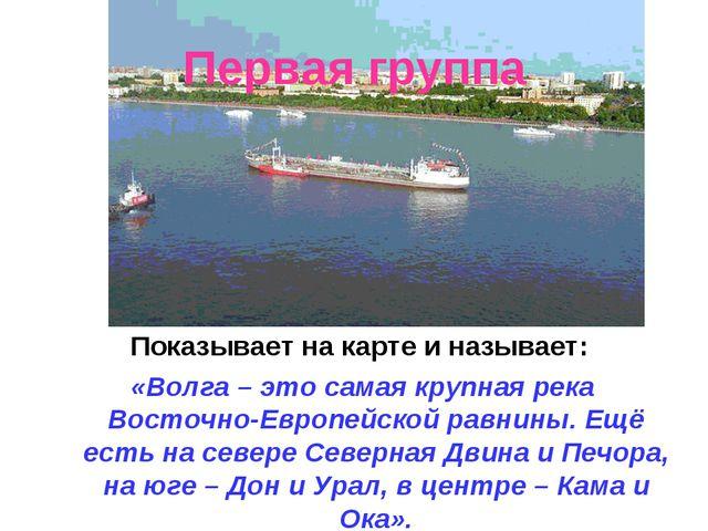 Первая группа Показывает на карте и называет: «Волга – это самая крупная река...