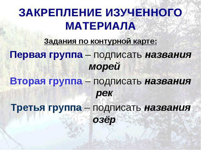 ЗАКРЕПЛЕНИЕ ИЗУЧЕННОГО МАТЕРИАЛА Задания по контурной карте: Первая группа –...