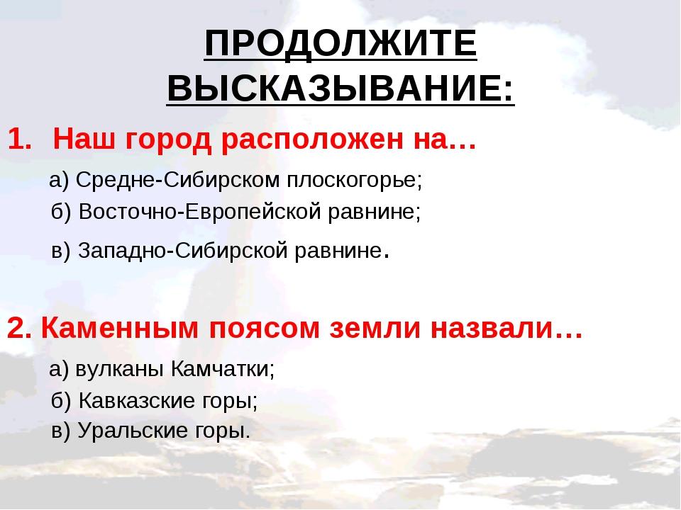 ПРОДОЛЖИТЕ ВЫСКАЗЫВАНИЕ: Наш город расположен на… а) Средне-Сибирском плоског...