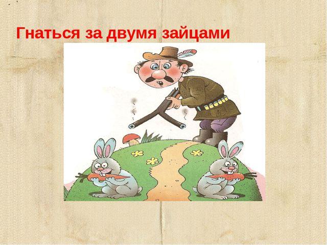 Гнаться за двумя зайцами