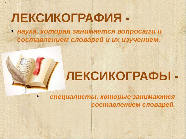 ЛЕКСИКОГРАФИЯ - наука, которая занимается вопросами и составлением словарей и...