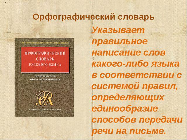 Орфографический словарь Указывает правильное написание слов какого-либо языка...