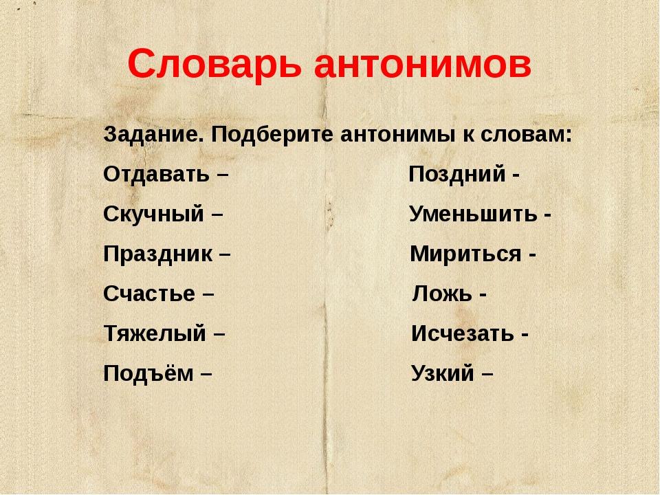 Словарь антонимов  Задание. Подберите антонимы к словам: Отдавать – Поздний...