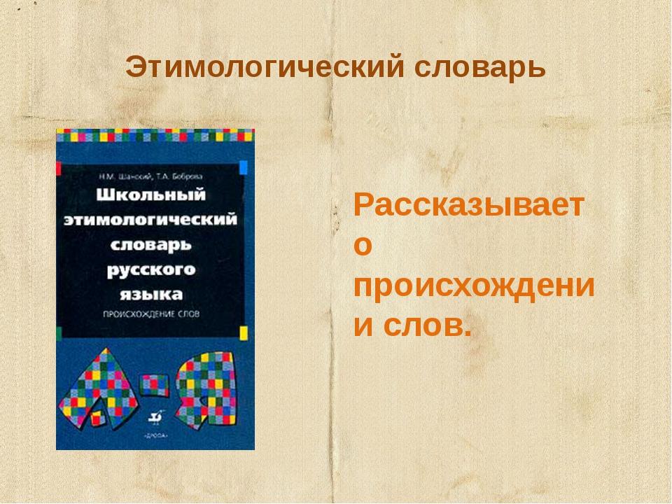 Этимологический словарь Рассказывает о происхождении слов.