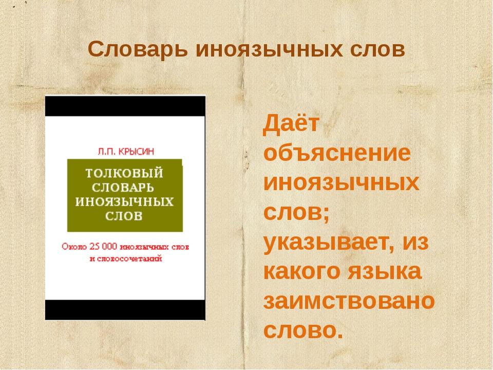Словарь иноязычных слов Даёт объяснение иноязычных слов; указывает, из какого...