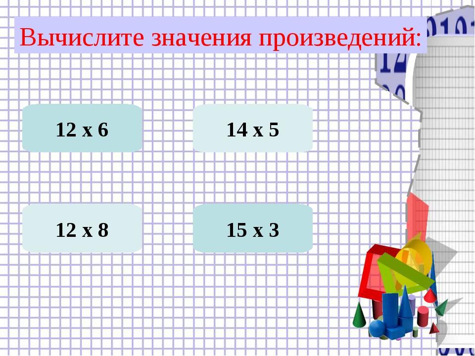 Вычислите значения произведений: 12 х 6 15 х 3 12 х 8 14 х 5