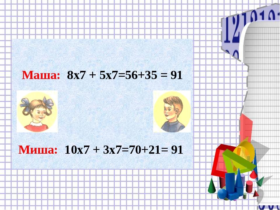 Маша: 8х7 + 5х7=56+35 = 91 Миша: 10х7 + 3х7=70+21= 91