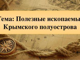 Тема: Полезные ископаемые Крымского полуострова