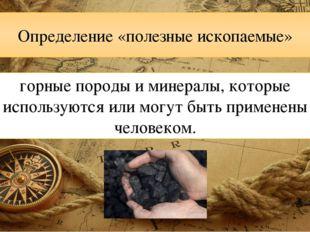 Определение «полезные ископаемые» горные породы и минералы, которые использую