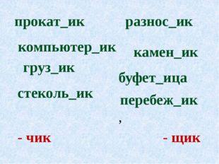 - чик - щик буфет_ица груз_ик прокат_ик перебеж_ик, камен_ик компьютер_ик