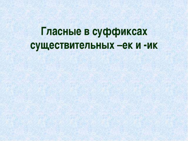 Гласные в суффиксах существительных –ек и -ик