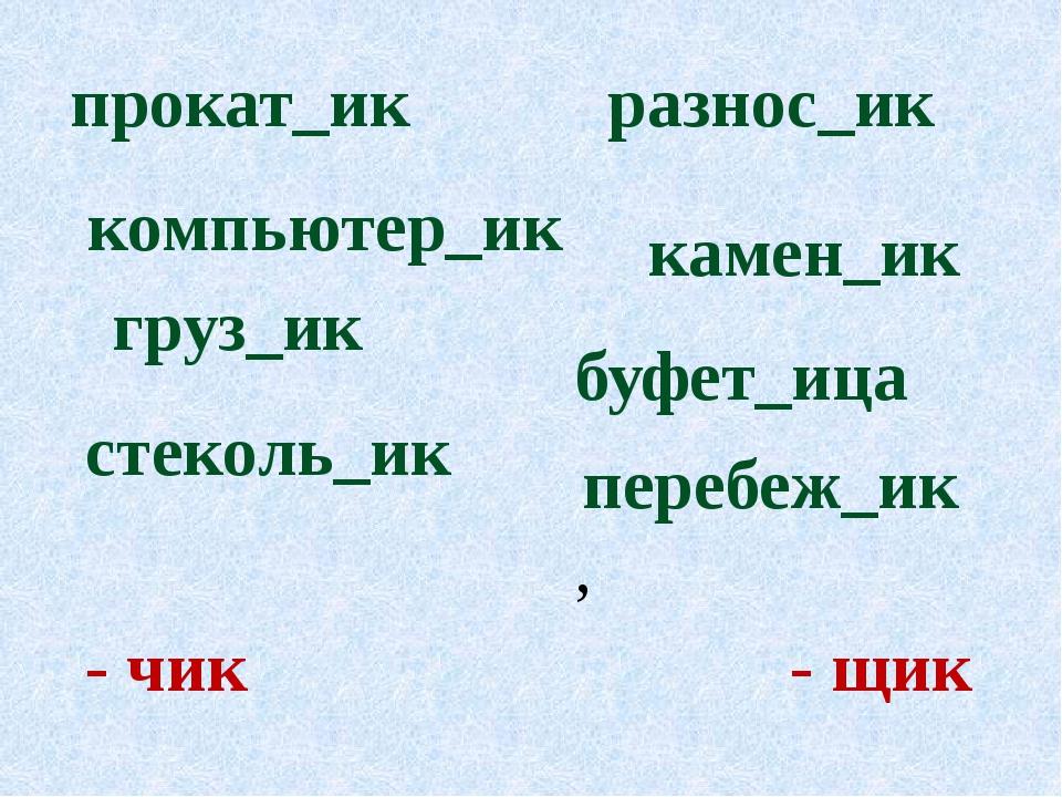 - чик - щик буфет_ица груз_ик прокат_ик перебеж_ик, камен_ик компьютер_ик...