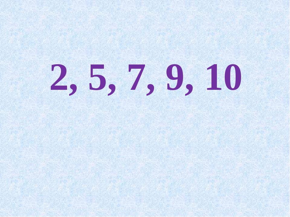 2, 5, 7, 9, 10