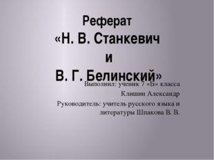 Реферат «Н. В. Станкевич и В. Г. Белинский» Выполнил: ученик 7 «Б» класса Кли