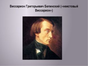 Виссарион Григорьевич Белинский («неистовый Виссарион»)