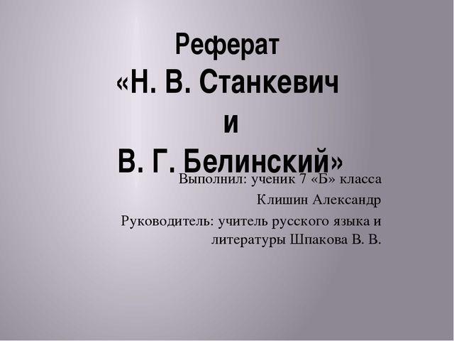 Реферат «Н. В. Станкевич и В. Г. Белинский» Выполнил: ученик 7 «Б» класса Кли...