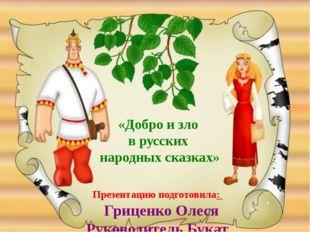 Презентацию подготовила: Гриценко Олеся Руководитель Букат Е.А. «Добро и зло
