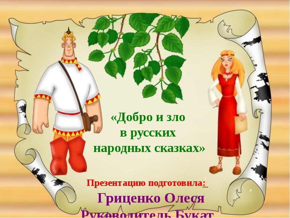 Презентацию подготовила: Гриценко Олеся Руководитель Букат Е.А. «Добро и зло...