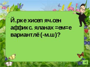 Й.рке хисеп яч.сен аффикс. яланах =ем=е вариантлё (-м.ш)?