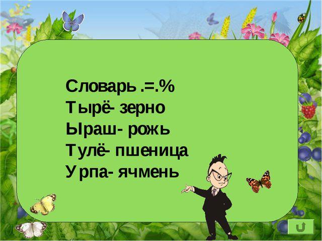 Словарь .=.% Тырё- зерно Ыраш- рожь Тулё- пшеница Урпа- ячмень