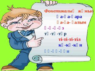 Фонетикалық жұмыс Қа-қа-қара Ға-ға- ғалым ә-ә-ә-әз тұ-тұ-тұр ті-ті-ті-тіл кү-