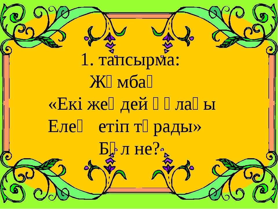 1. тапсырма: Жұмбақ «Екі жеңдей құлағы Елең етіп тұрады» Бұл не?