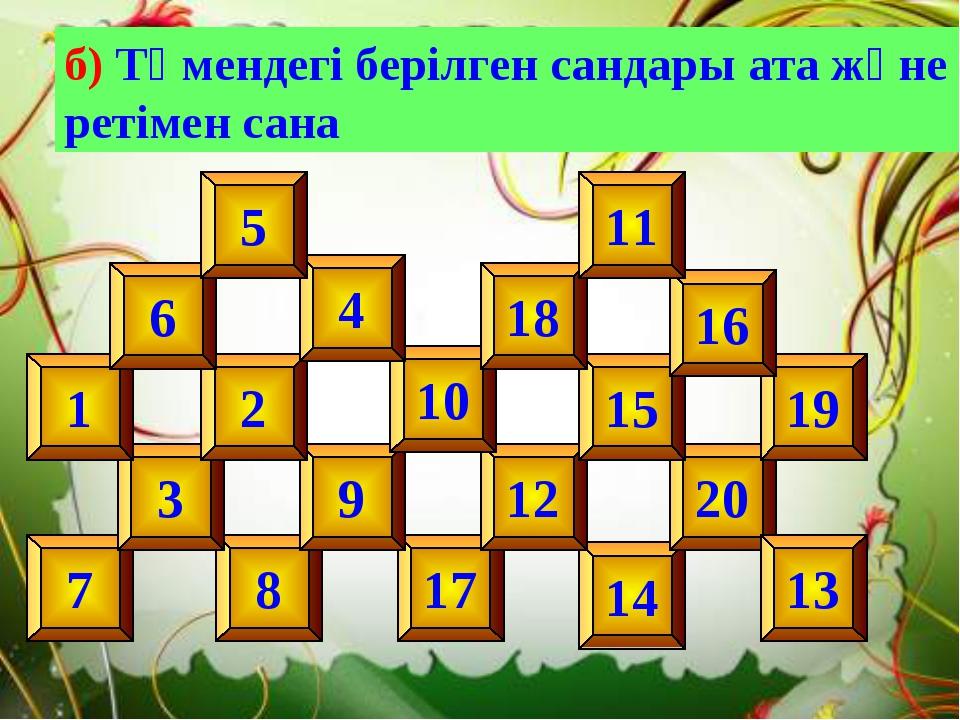 б) Төмендегі берілген сандары ата және ретімен сана 14 8 17 20 12 9 10 7 3 1...