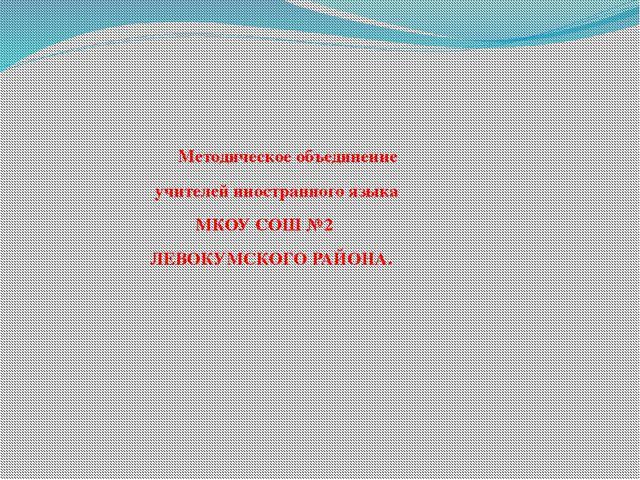 Методическое объединение учителей иностранного языка МКОУ СОШ №2 ЛЕВОКУМСКОГ...