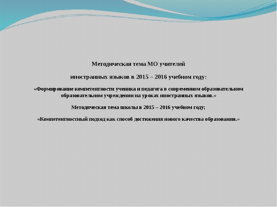 Методическая тема МО учителей иностранных языков в 2015 – 2016 учебном году:...