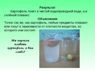 Результат Картофель тонет в чистой водопроводной воде, а в солёной плавает. О