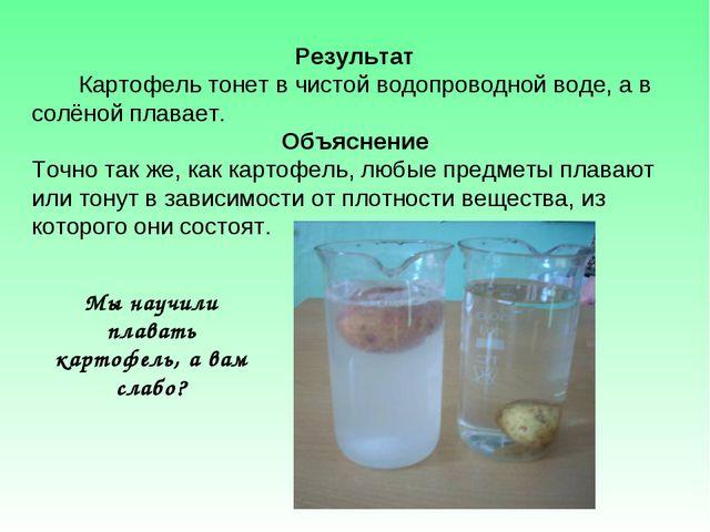 Результат Картофель тонет в чистой водопроводной воде, а в солёной плавает. О...