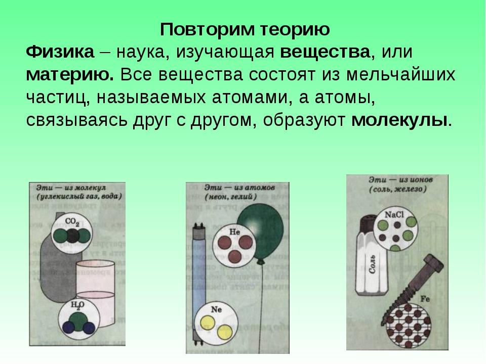 Повторим теорию Физика – наука, изучающая вещества, или материю. Все вещества...