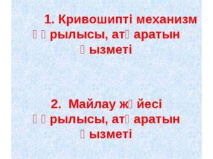 1. Кривошипті механизм құрылысы, атқаратын қызметі 2. Майлау жүйесі құрылыс