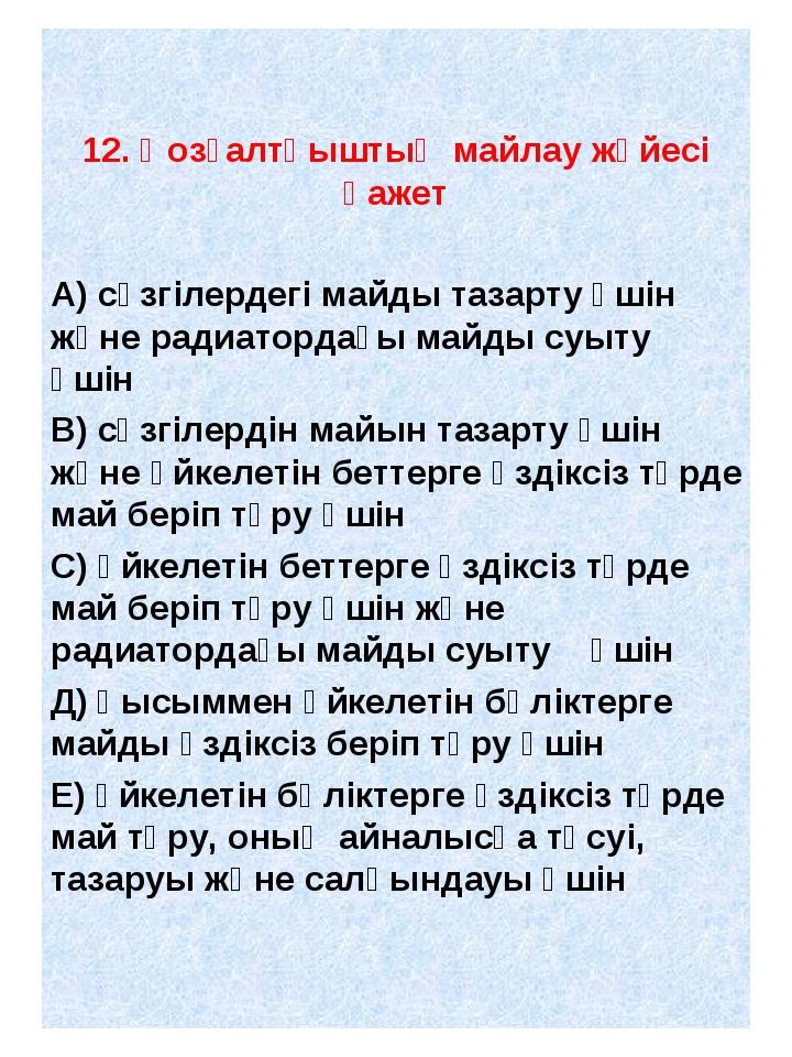 12. Қозғалтқыштың майлау жүйесі қажет А) сүзгілердегі майды тазарту үшін жән...