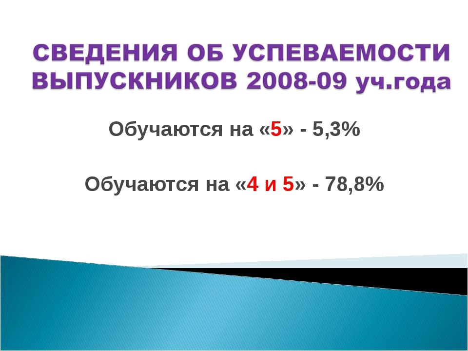 Обучаются на «5» - 5,3% Обучаются на «4 и 5» - 78,8%