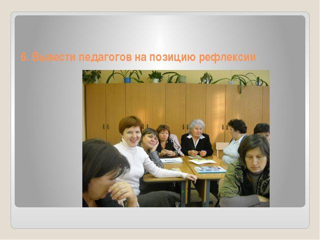 6. Вывести педагогов на позицию рефлексии