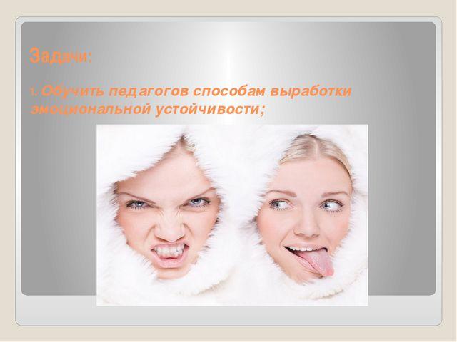 Задачи: 1. Обучить педагогов способам выработки эмоциональной устойчивости;