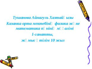 Тушанова Айнагуль Хазтайқызы Казанка орта мектебінің физика және математика п