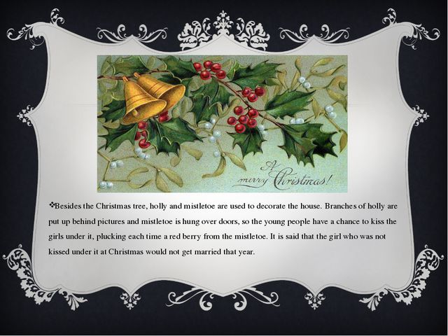 Besides the Christmas tree, holly and mistletoe are used to decorate the hous...
