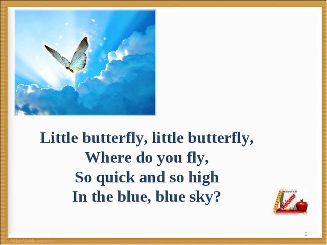* Little butterfly, little butterfly, Where do you fly, So quick and so high...